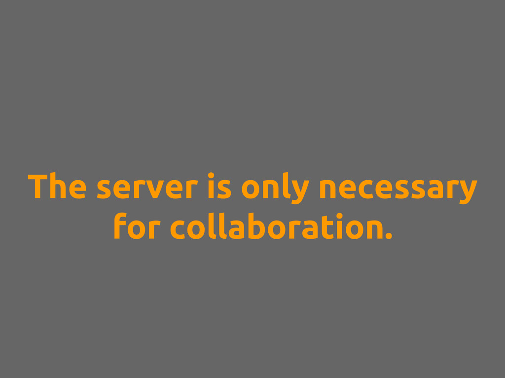 The server is only necessary for collaboration.