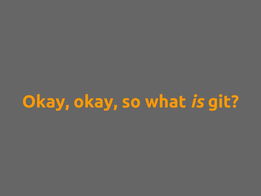 Okay, okay, so what is git?