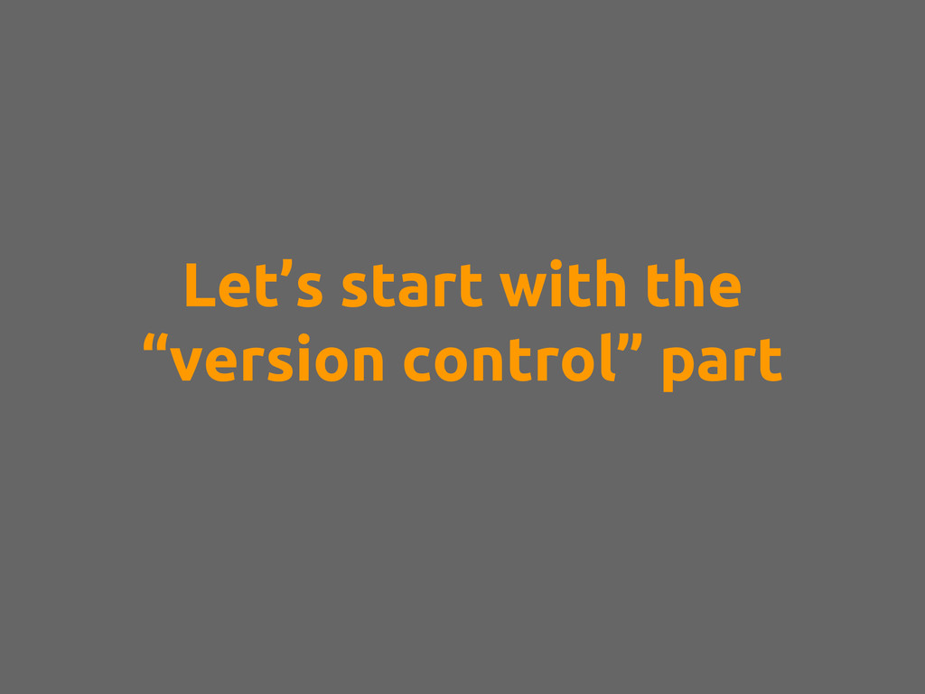 "Let's start with the ""version control"" part"