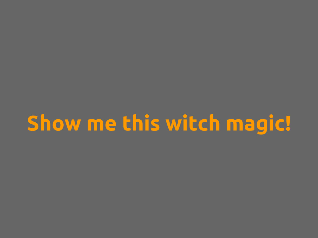 Show me this witch magic!