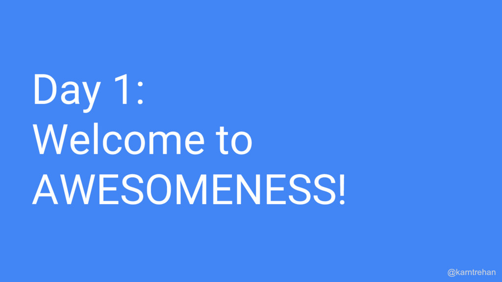 Day 1: Welcome to AWESOMENESS! @karntrehan
