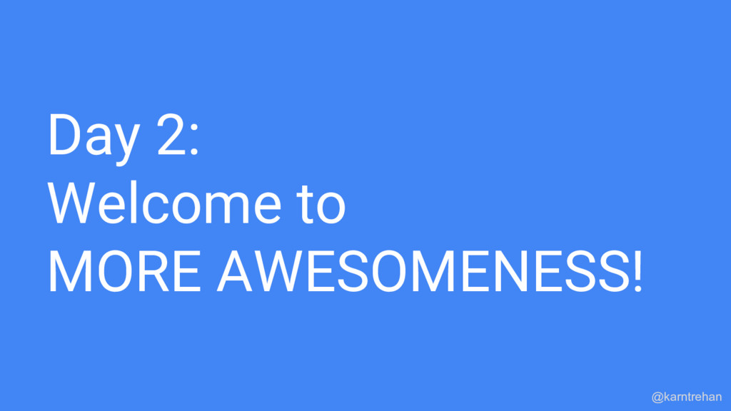 Day 2: Welcome to MORE AWESOMENESS! @karntrehan