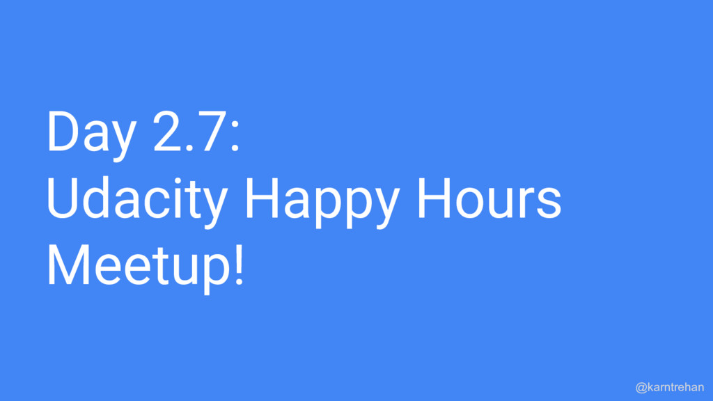 Day 2.7: Udacity Happy Hours Meetup! @karntrehan
