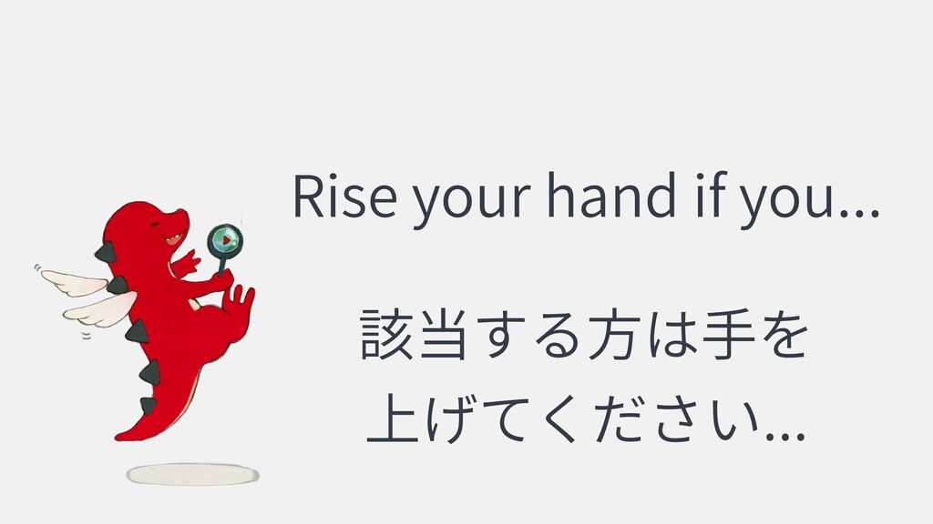 Rise your hand if you... ...