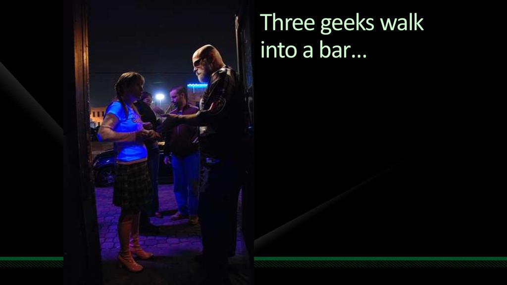 Three geeks walk into a bar…