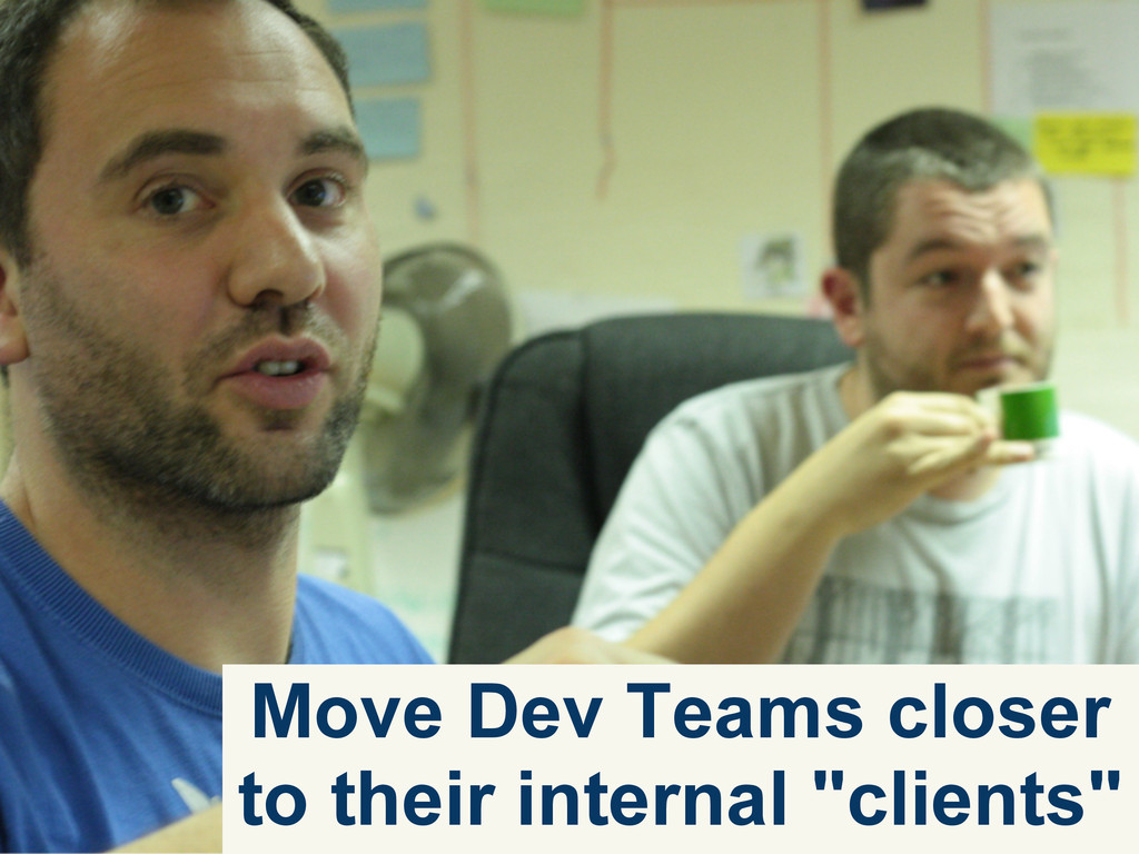 "Move Dev Teams closer to their internal ""client..."
