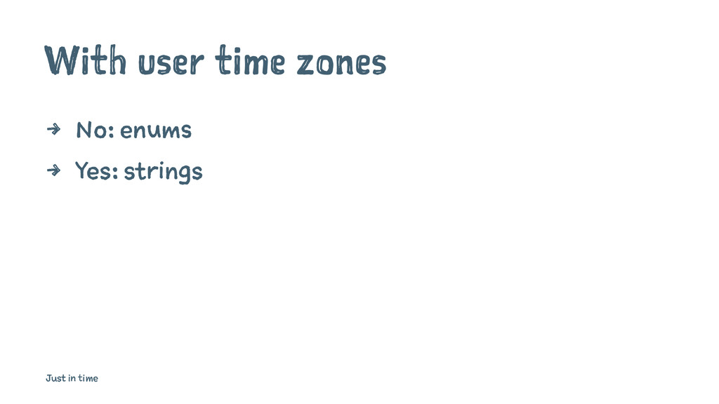 With user time zones 4 No: enums 4 Yes: strings...