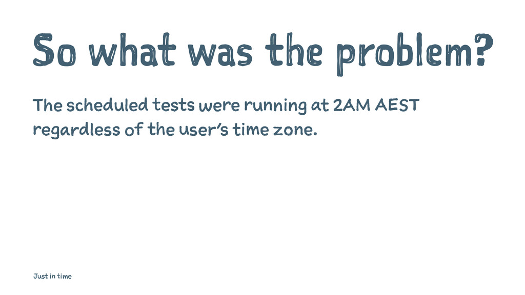 So what was the problem? The scheduled tests we...