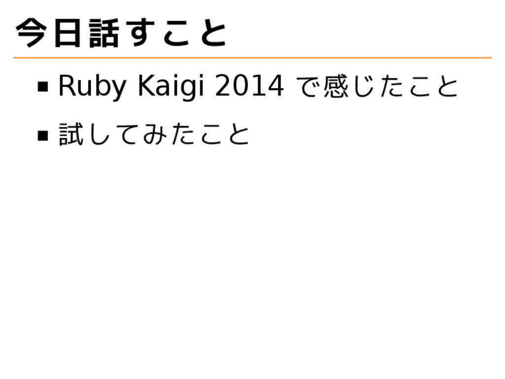 今日話すこと Ruby Kaigi 2014 で感じたこと 試してみたこと