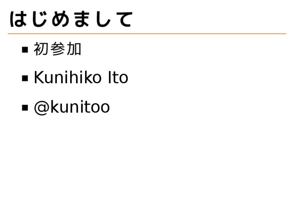 はじめまして 初参加 Kunihiko Ito @kunitoo
