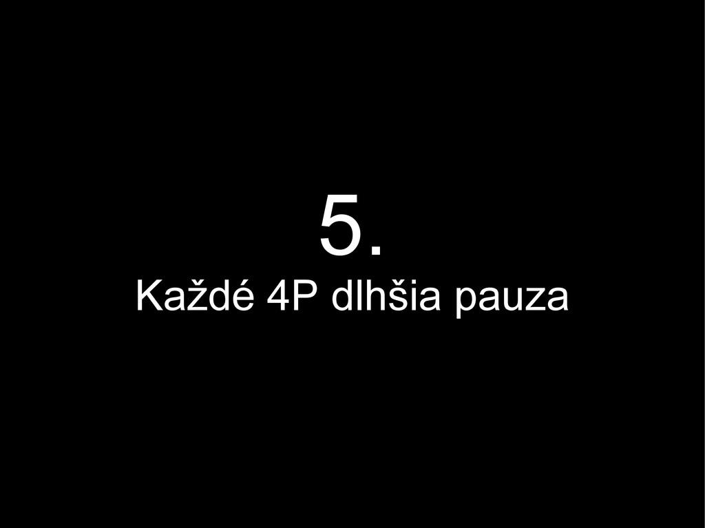 5. Každé 4P dlhšia pauza
