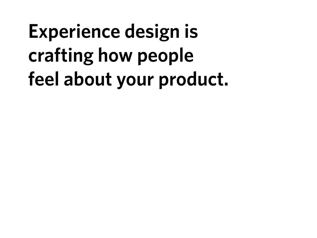 Experience design is crafting how people feel a...