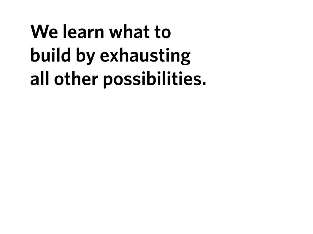 We learn what to build by exhausting all other ...