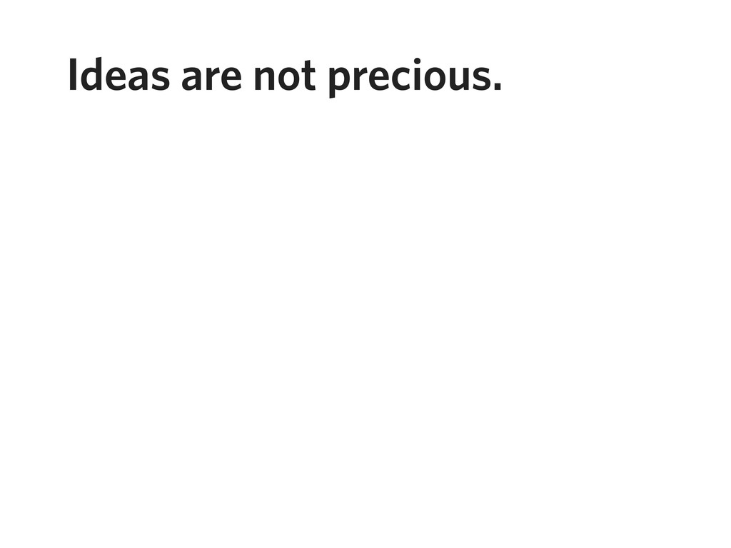 Ideas are not precious.