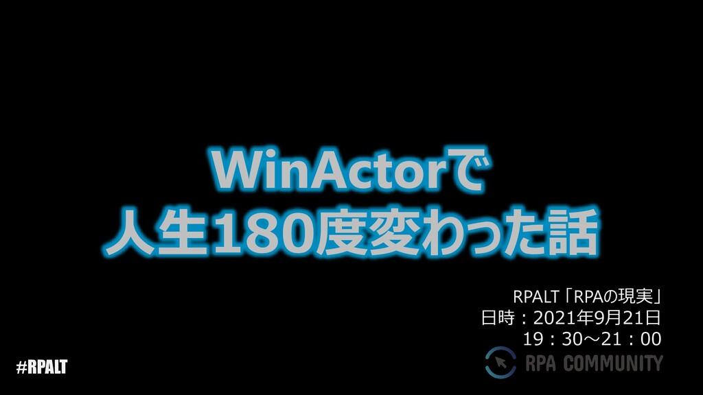 #RPALT WinActorで 人生180度変わった話 RPALT 「RPAの現実」 日時:...