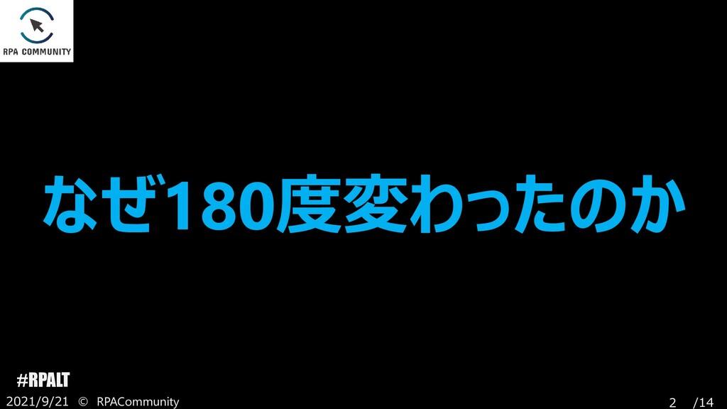/14 #RPALT 2021/9/21 © RPACommunity 2 なぜ180度変わっ...