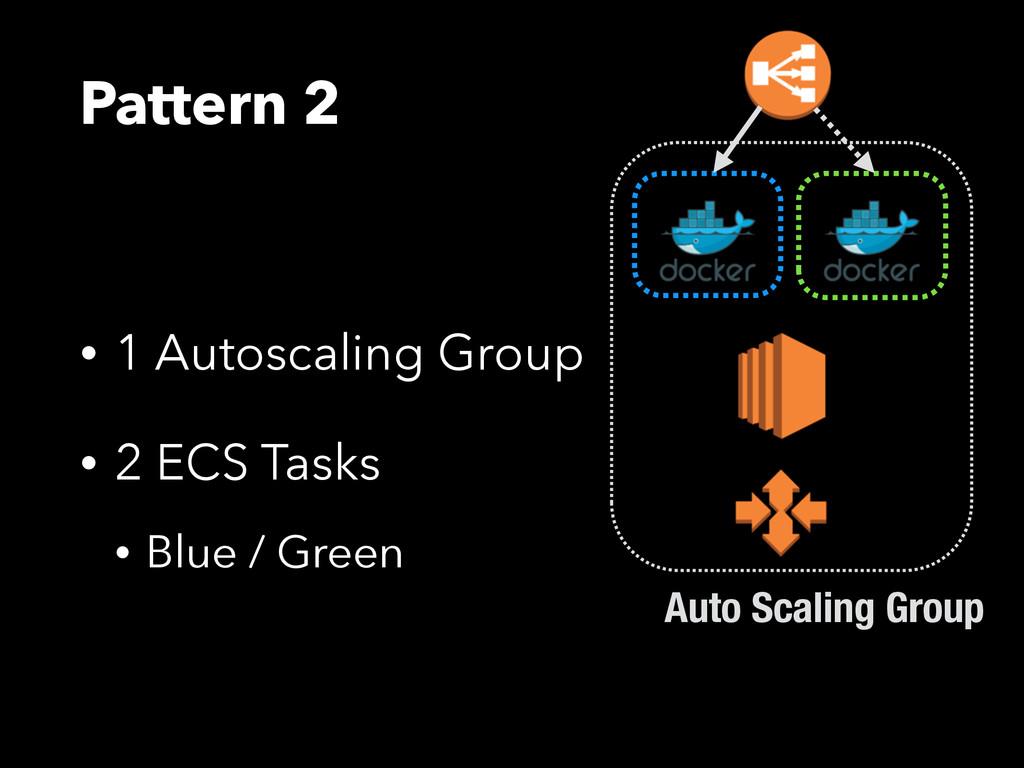 Pattern 2 • 1 Autoscaling Group • 2 ECS Tasks •...