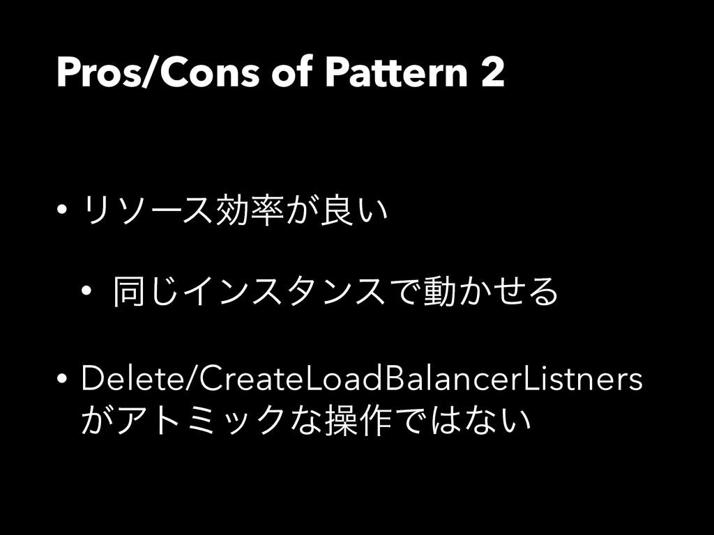 Pros/Cons of Pattern 2 • Ϧιʔεޮ͕ྑ͍ • ಉ͡ΠϯελϯεͰಈ...