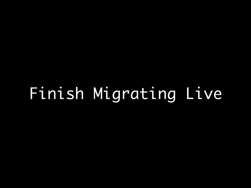 Finish Migrating Live