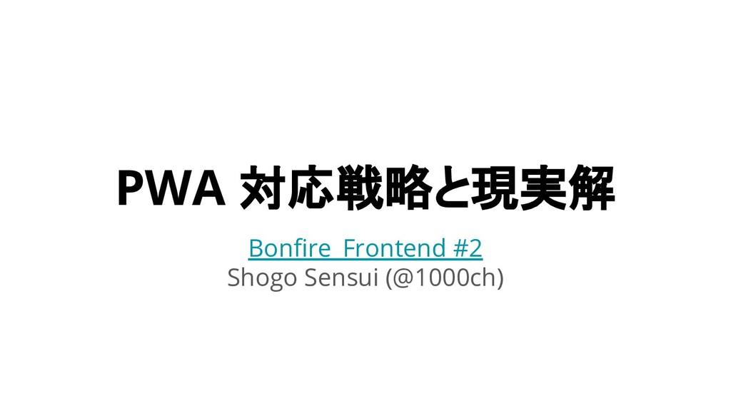 PWA 対応戦略と現実解 Bonfire_Frontend #2 Shogo Sensui (...
