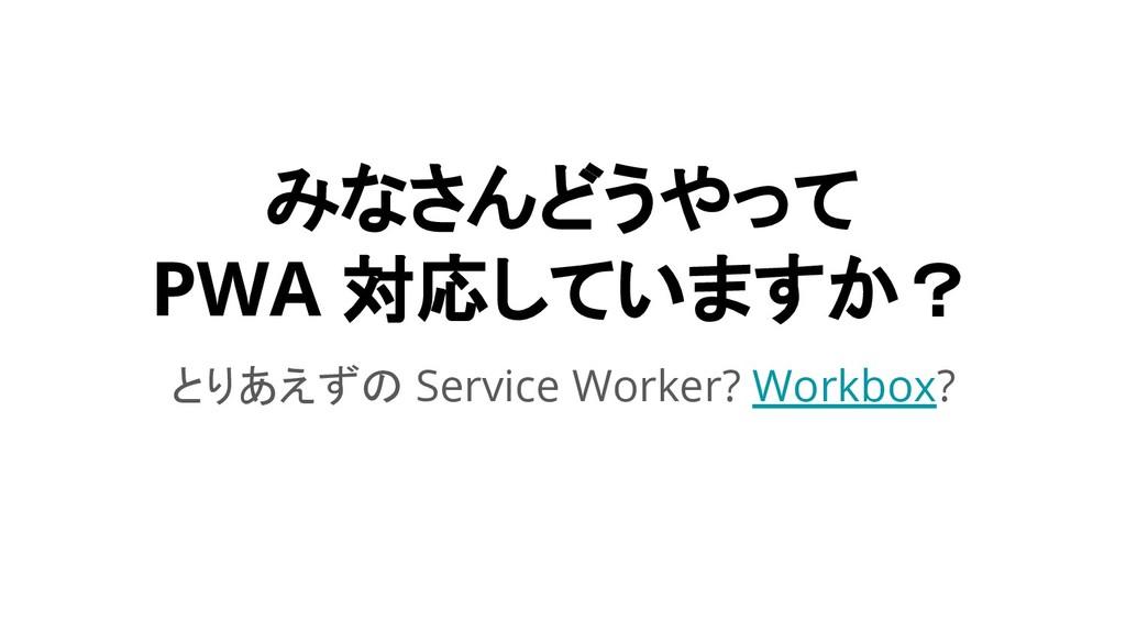 みなさんどうやって PWA 対応していますか? とりあえずの Service Worker? ...