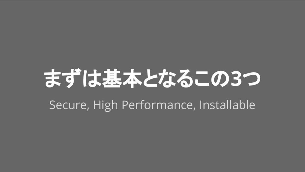 まずは基本となるこの3つ Secure, High Performance, Installa...