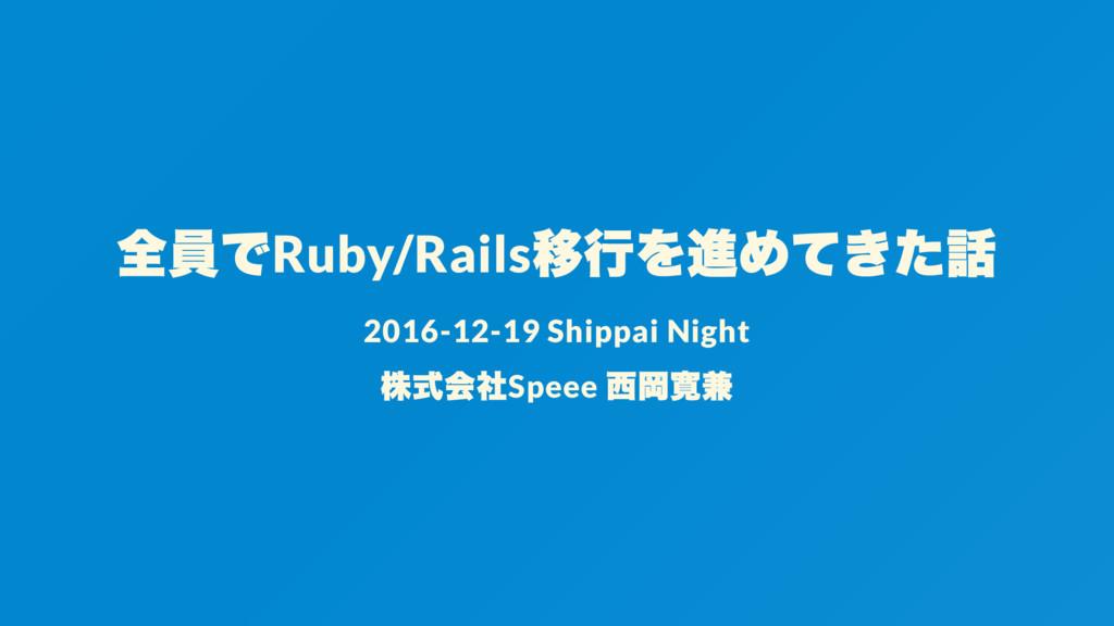 全員でRuby/Rails 移行を進めてきた話 2016-12-19 Shippai Nigh...