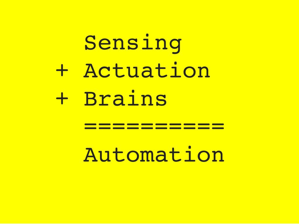 Sensing + Actuation + Brains ========== Automat...