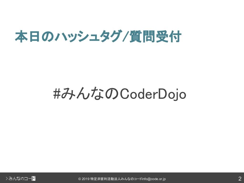 2 © 2019 特定非営利活動法人みんなのコード info@code.or.jp 本日のハッ...