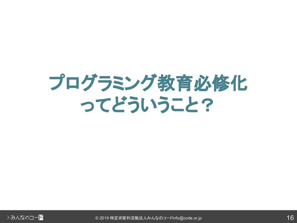 16 © 2019 特定非営利活動法人みんなのコード info@code.or.jp プログラ...