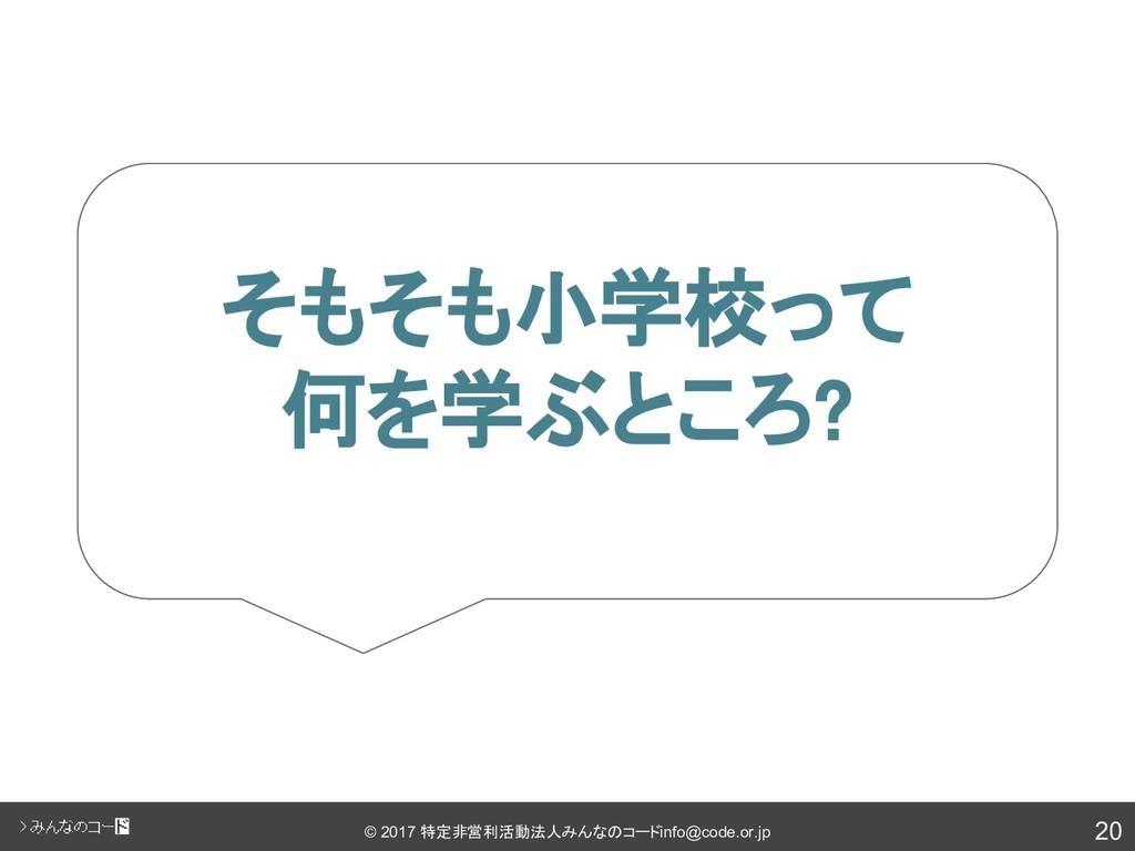 20 © 2017 特定非営利活動法人みんなのコード info@code.or.jp そもそも...
