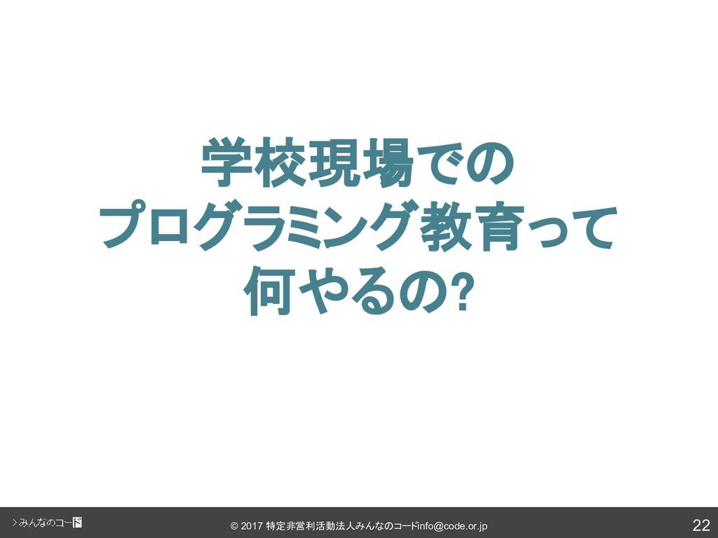 22 © 2017 特定非営利活動法人みんなのコード info@code.or.jp 学校現場...