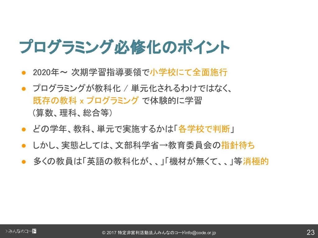 23 © 2017 特定非営利活動法人みんなのコード info@code.or.jp プログラ...