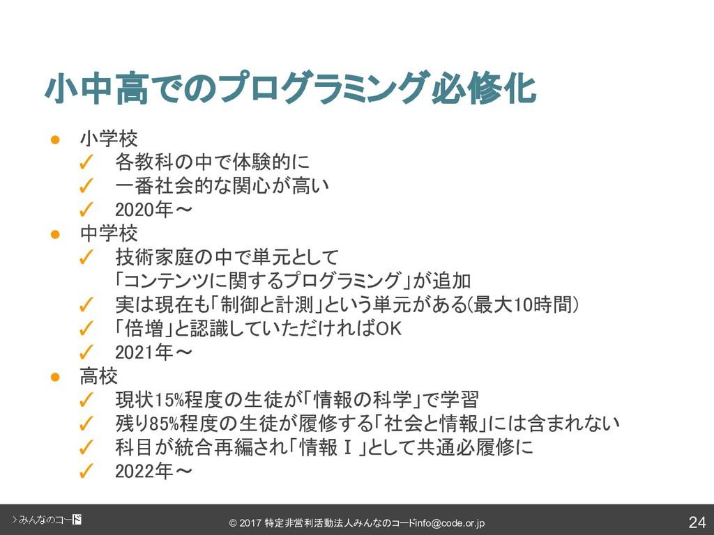 24 © 2017 特定非営利活動法人みんなのコード info@code.or.jp 小中高で...