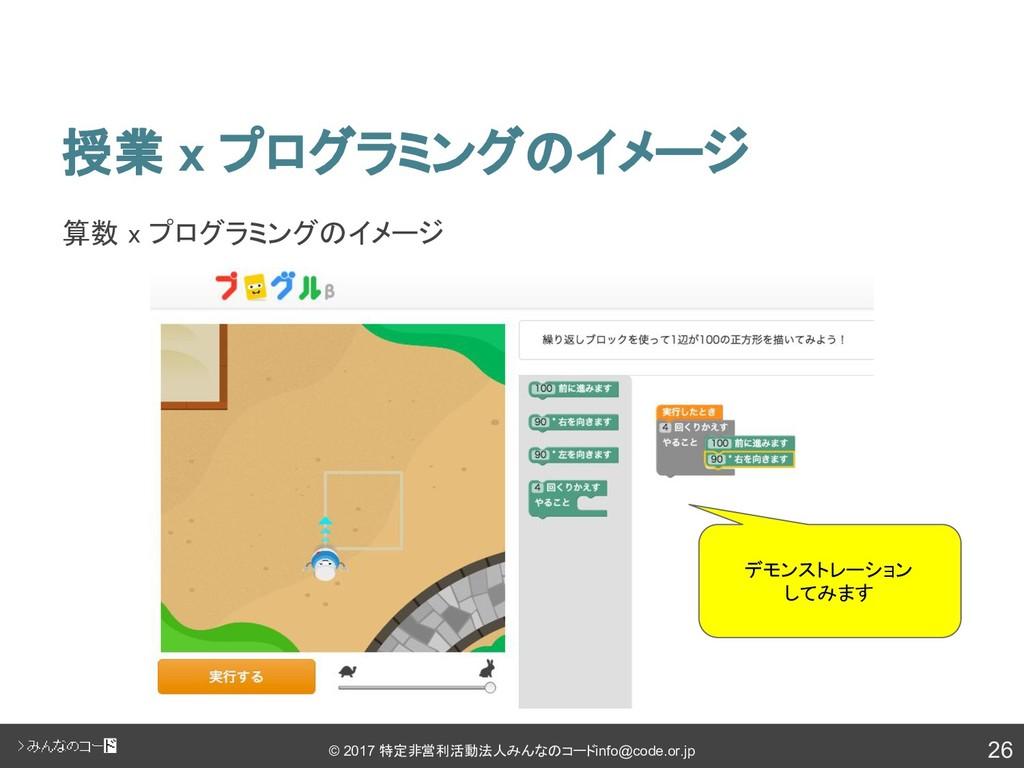 26 © 2017 特定非営利活動法人みんなのコード info@code.or.jp 授業 x...