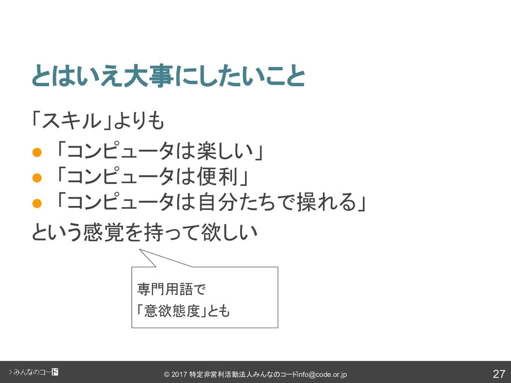 27 © 2017 特定非営利活動法人みんなのコード info@code.or.jp とはいえ...