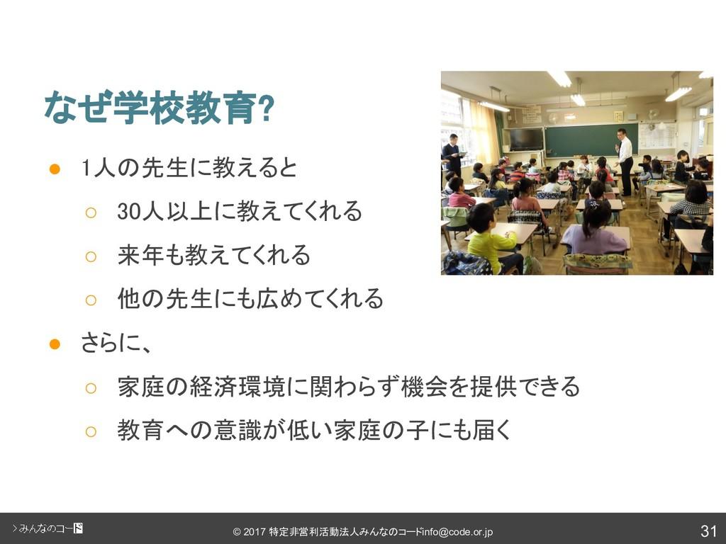 31 © 2017 特定非営利活動法人みんなのコード info@code.or.jp なぜ学校...