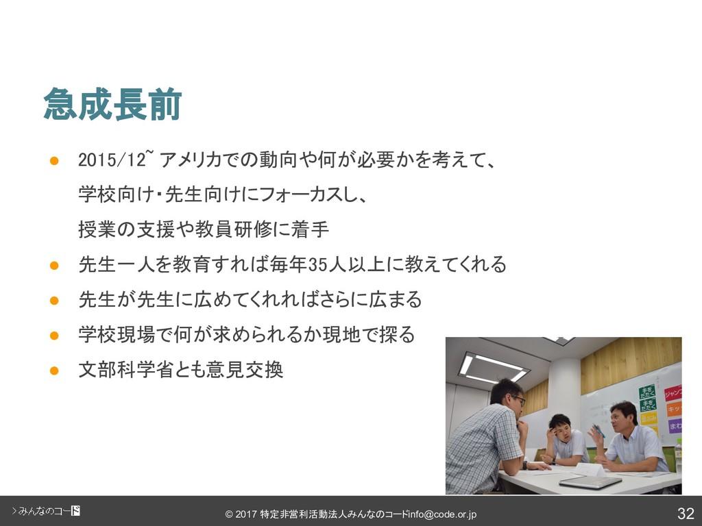 32 © 2017 特定非営利活動法人みんなのコード info@code.or.jp 急成長前...