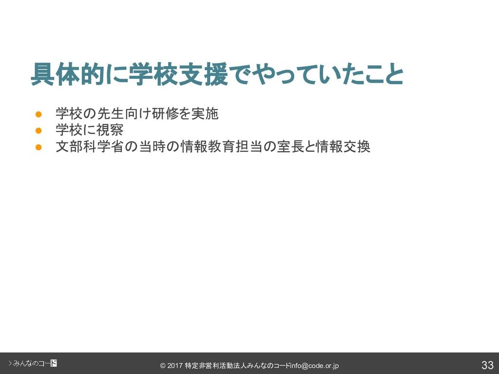 33 © 2017 特定非営利活動法人みんなのコード info@code.or.jp 具体的に...