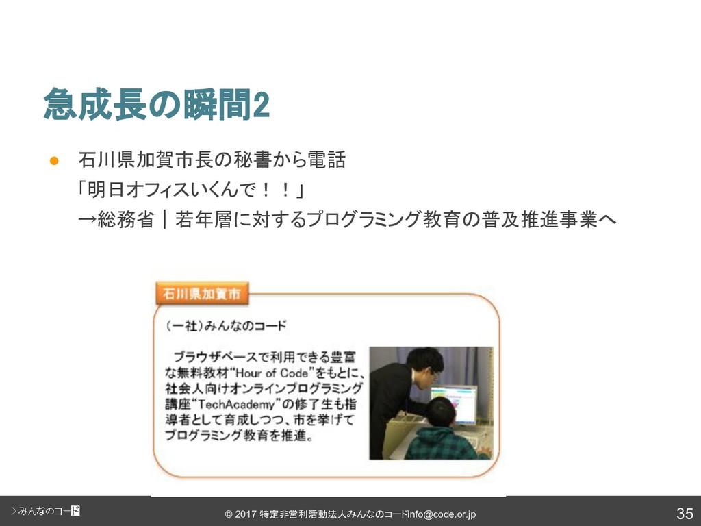 35 © 2017 特定非営利活動法人みんなのコード info@code.or.jp 急成長の...