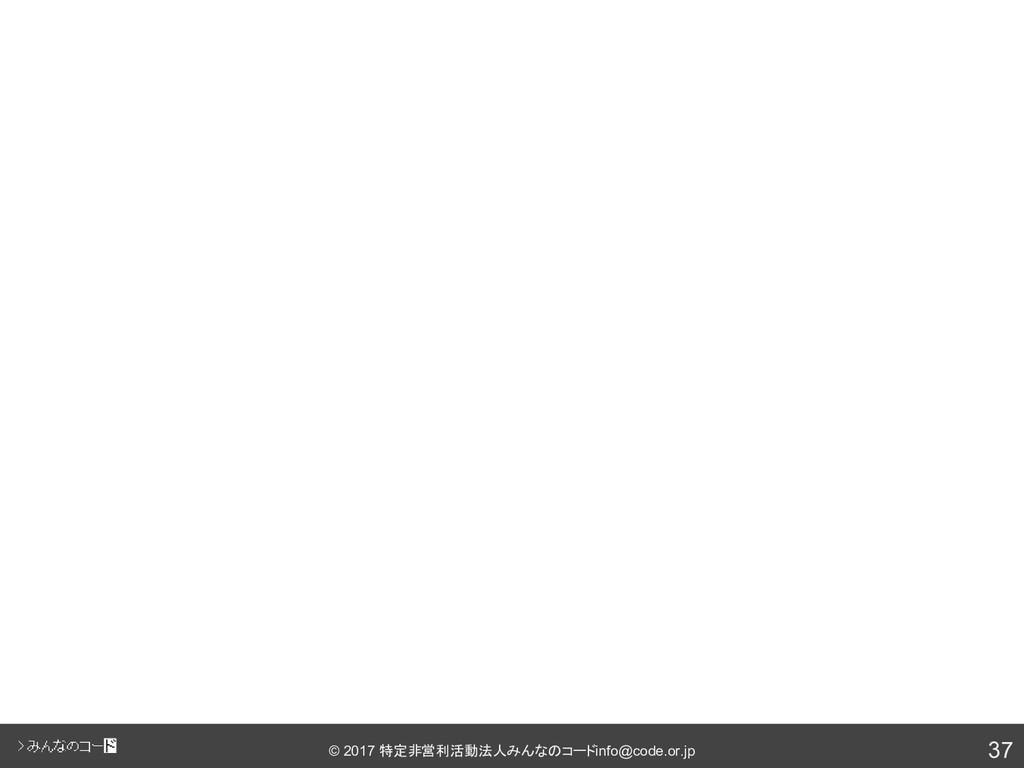 37 © 2017 特定非営利活動法人みんなのコード info@code.or.jp