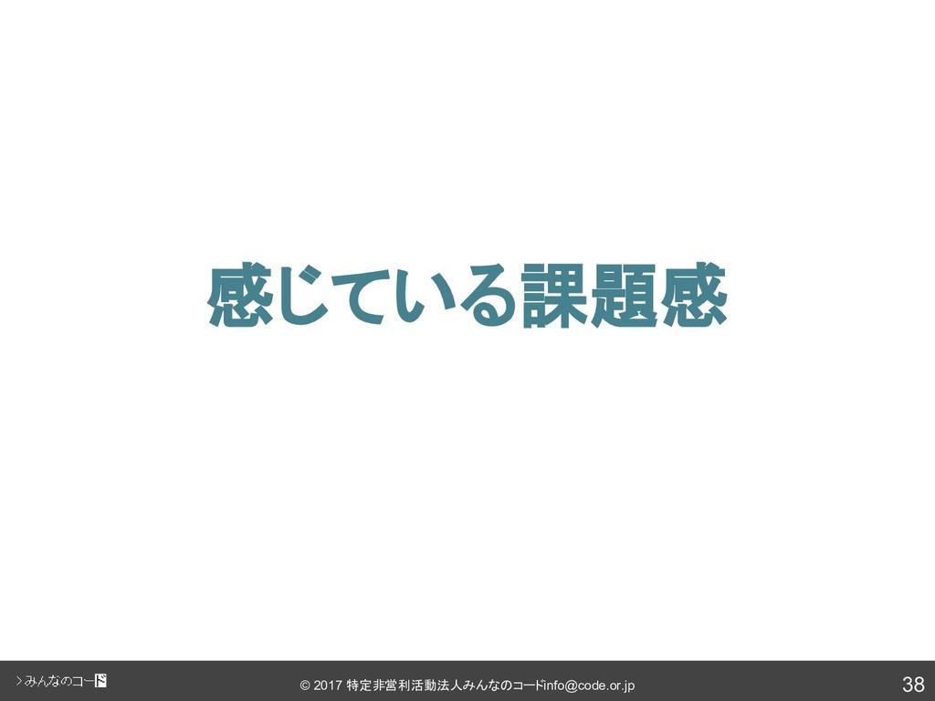 38 © 2017 特定非営利活動法人みんなのコード info@code.or.jp 感じてい...