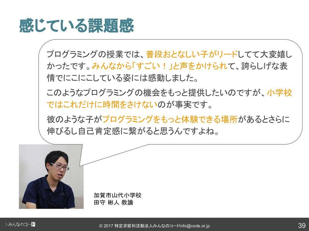 39 © 2017 特定非営利活動法人みんなのコード info@code.or.jp 感じてい...