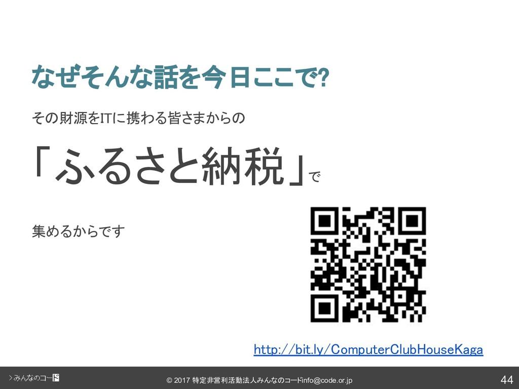 44 © 2017 特定非営利活動法人みんなのコード info@code.or.jp なぜそん...