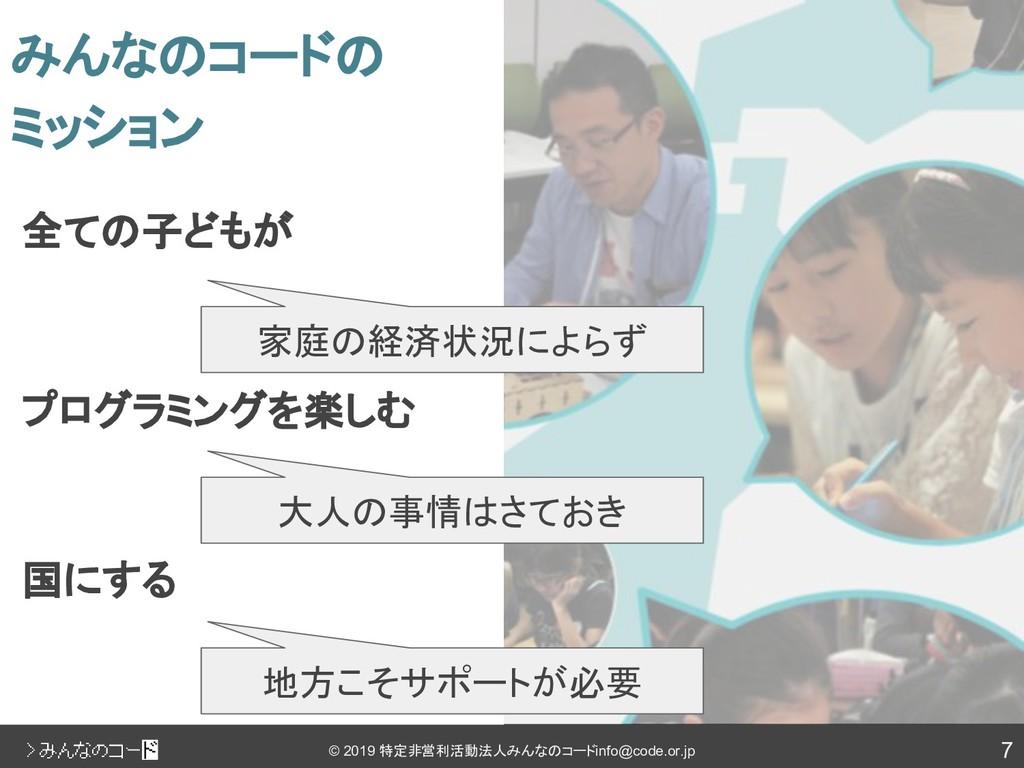 7 © 2019 特定非営利活動法人みんなのコード info@code.or.jp 全ての子ど...
