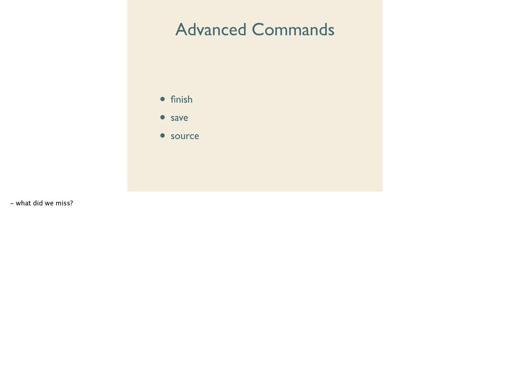 Advanced Commands • finish  • save  • source...