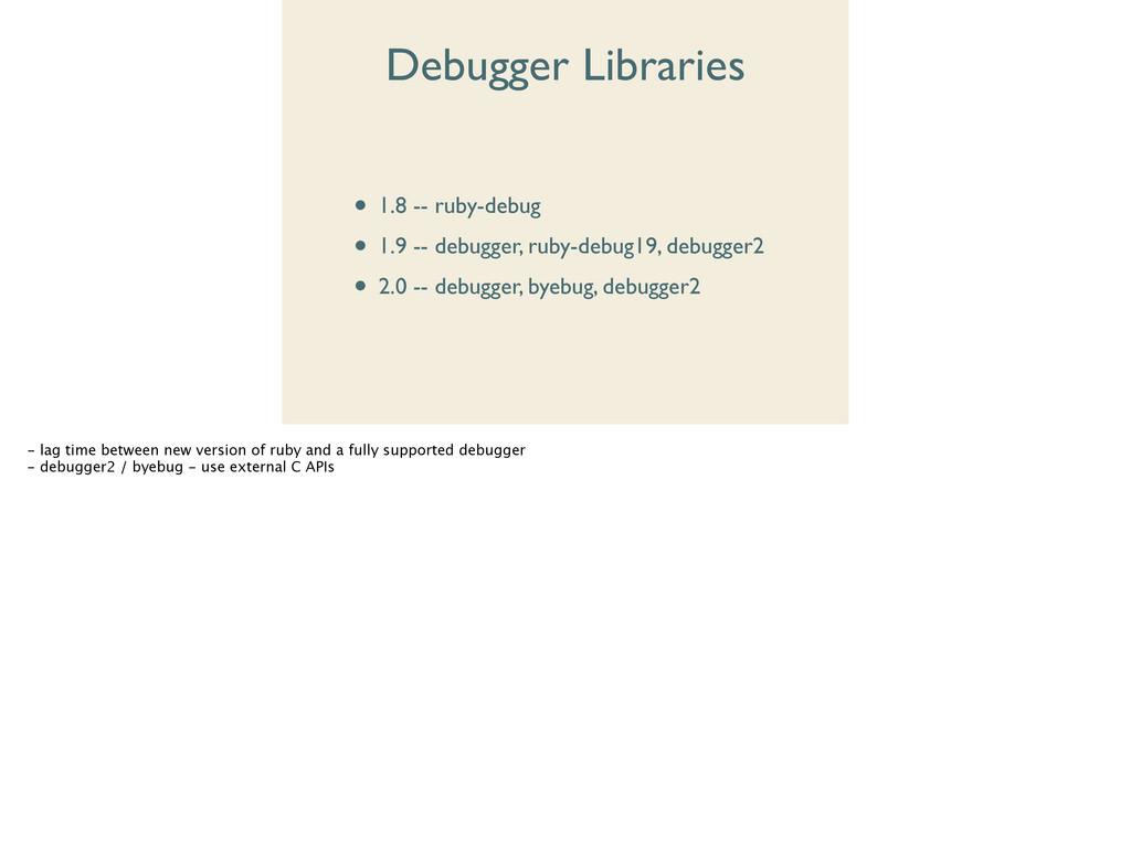 Debugger Libraries • 1.8 -- ruby-debug  • 1.9...