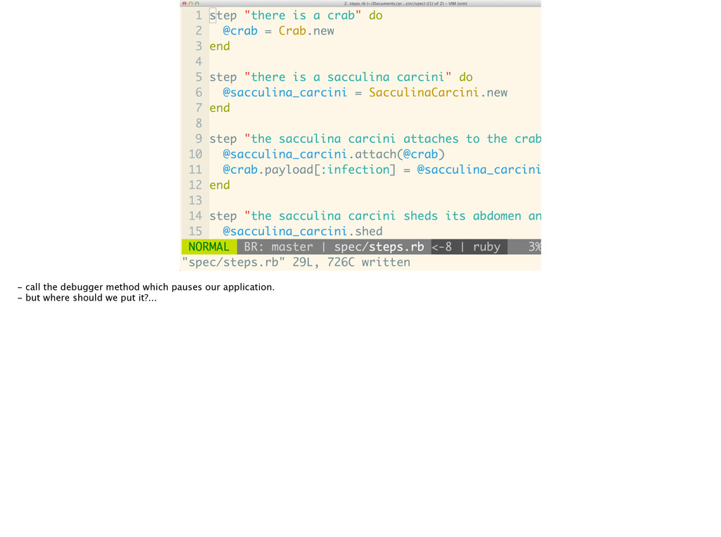 - call the debugger method which pauses our app...