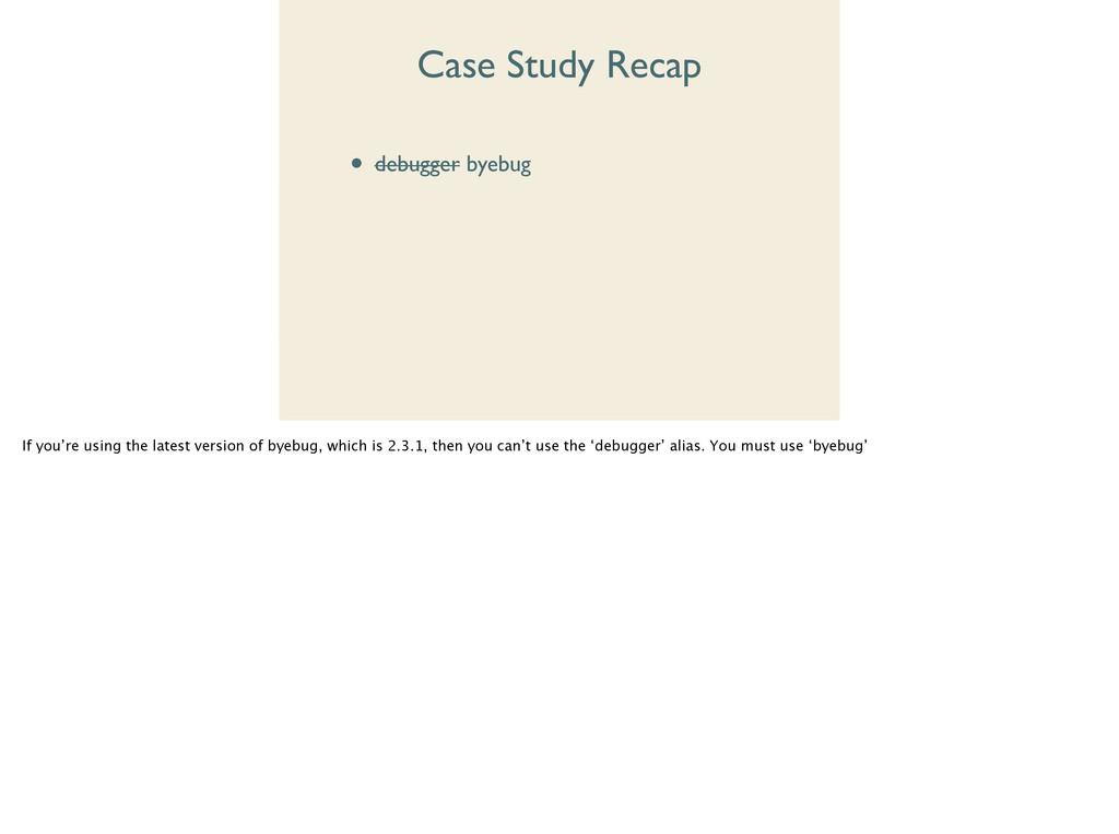 Case Study Recap • debugger byebug  • disp ...