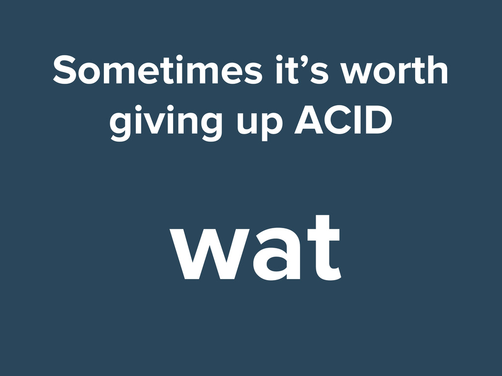 Sometimes it's worth giving up ACID wat